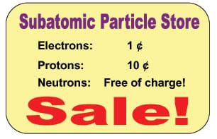 Announcement at the Subatomic Particle Store: Sale! Electrons: 1 cent, Protons: 10 cents, Neutrons: Free of charge!